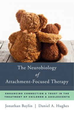 The Neurobiology of Attachment-Focused Therapy - Jonathan Baylin, Daniel A. Hughes © W. W. Norton 2016