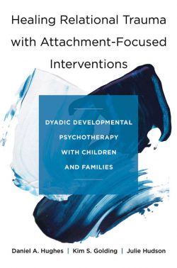 Healing Relational Trauma with Attachment-Focused Interventions by Daniel A. Hughes, Kim S. Golding, and Julie Hudson